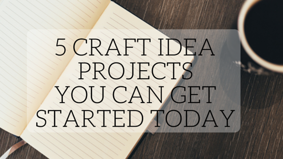 5 Craft Idea Projects You Can Get Started Today